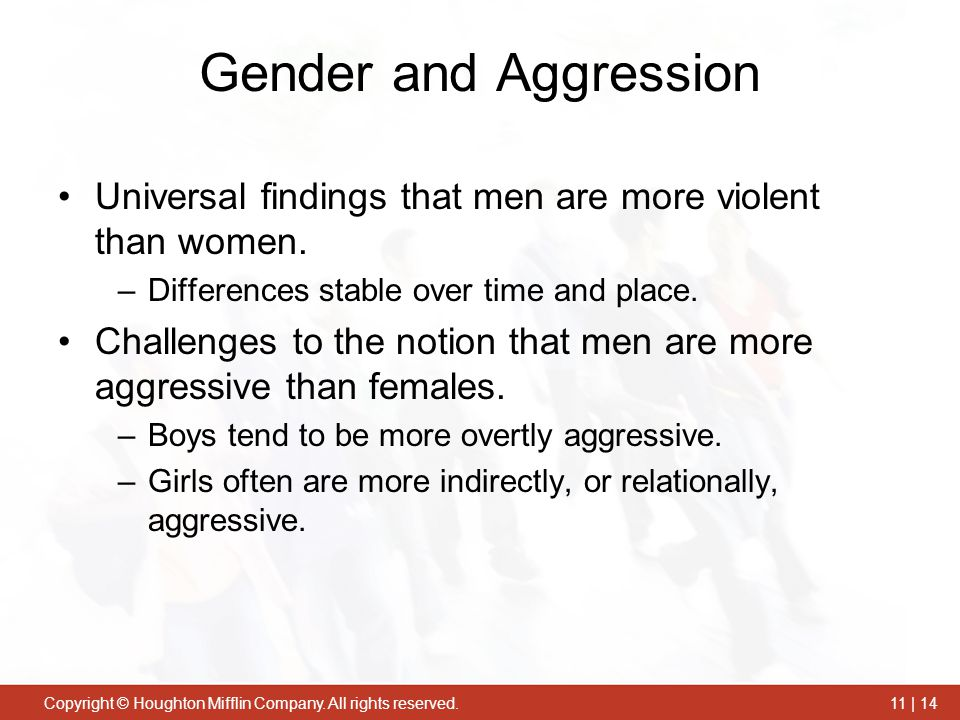 Gender and Aggression Universal findings that men are more violent than women. Differences stable over time and place.