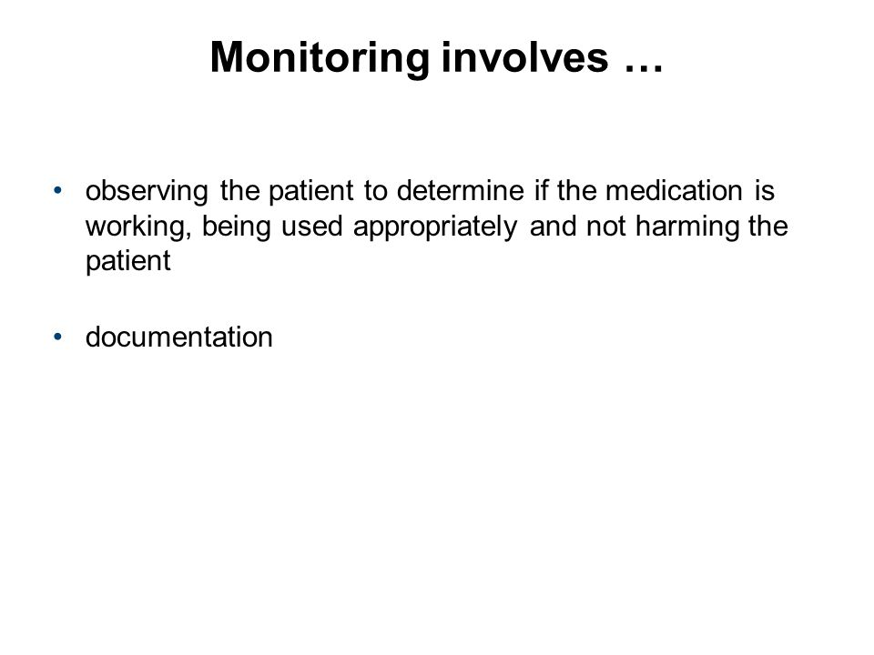 Monitoring involves … observing the patient to determine if the medication is working, being used appropriately and not harming the patient.