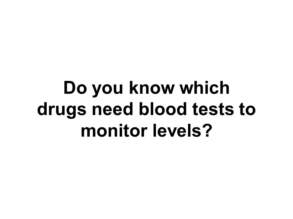 Do you know which drugs need blood tests to monitor levels