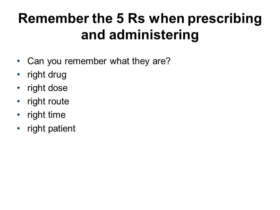 Remember the 5 Rs when prescribing and administering