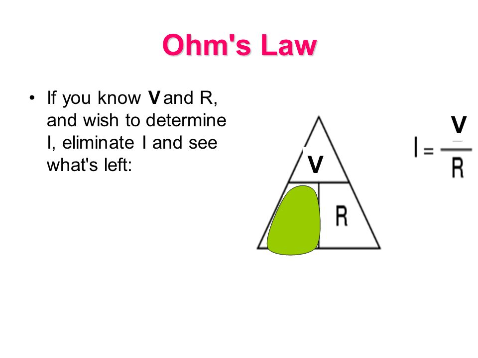Ohm s Law If you know E and R, and wish to determine I, eliminate I and see what s left: V V V I
