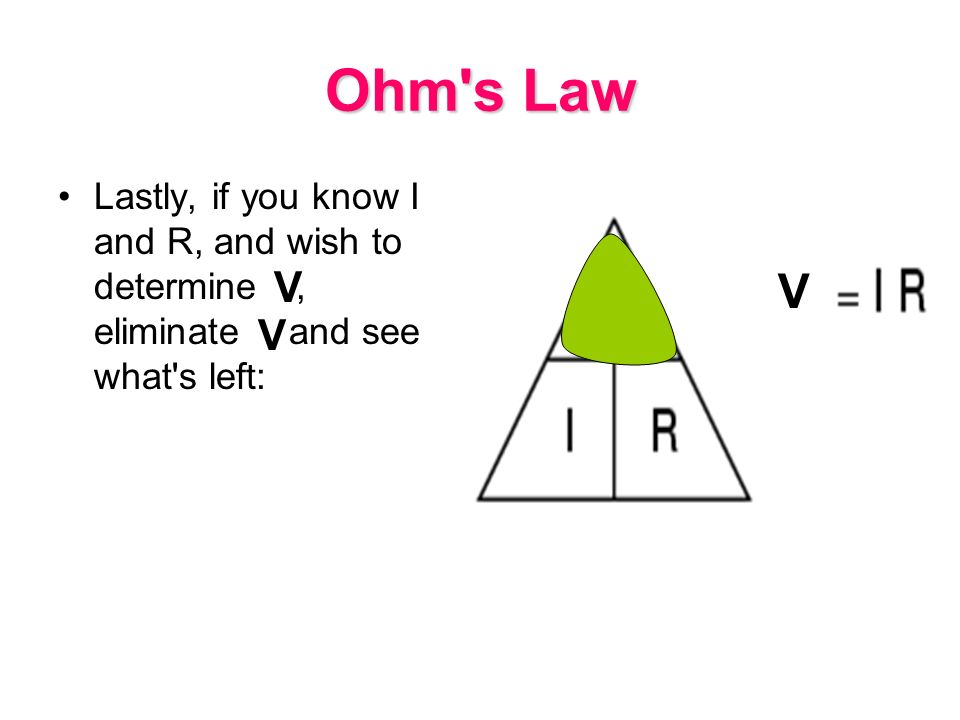 Ohm s Law Lastly, if you know I and R, and wish to determine E, eliminate E and see what s left: V.