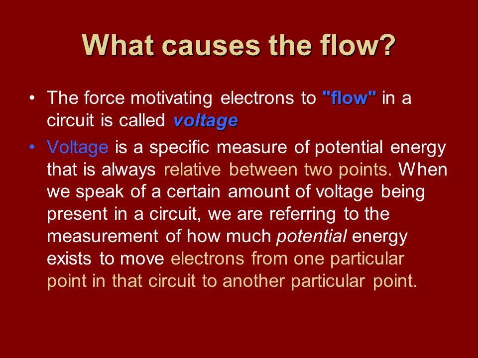 What causes the flow The force motivating electrons to flow in a circuit is called voltage.