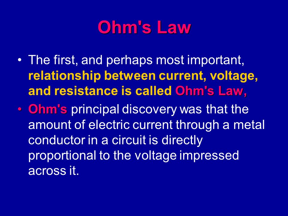 Ohm s Law The first, and perhaps most important, relationship between current, voltage, and resistance is called Ohm s Law,
