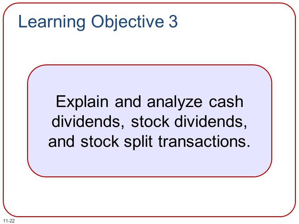 Learning Objective 3 Explain and analyze cash dividends, stock dividends, and stock split transactions.