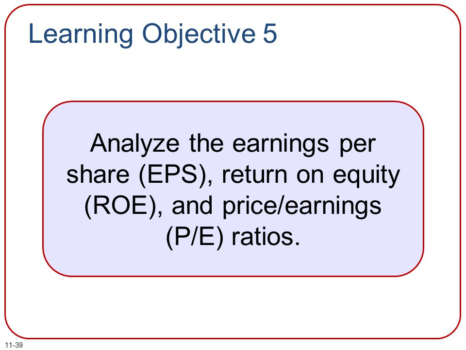 Learning Objective 5 Analyze the earnings per share (EPS), return on equity (ROE), and price/earnings (P/E) ratios.