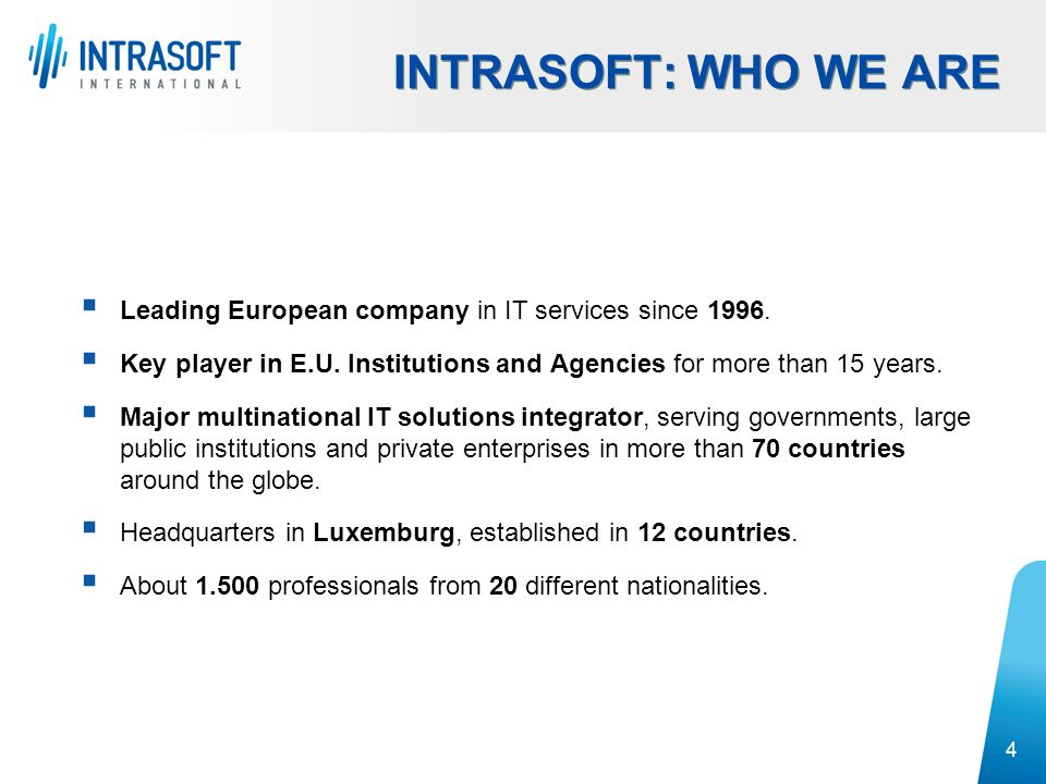 INTRASOFT: WHO WE ARE Leading European company in IT services since 1996. Key player in E.U. Institutions and Agencies for more than 15 years.