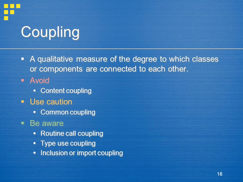 Coupling A qualitative measure of the degree to which classes or components are connected to each other.