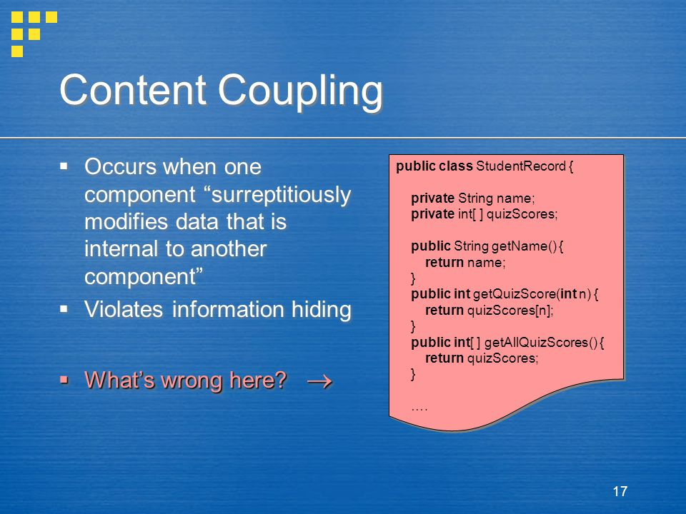 Content Coupling Occurs when one component surreptitiously modifies data that is internal to another component