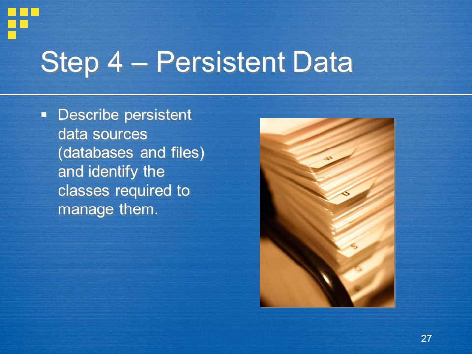 Step 4 – Persistent Data Describe persistent data sources (databases and files) and identify the classes required to manage them.
