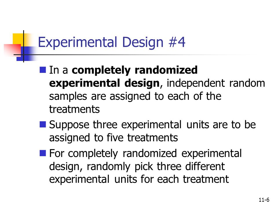 Experimental Design #4 In a completely randomized experimental design, independent random samples are assigned to each of the treatments.