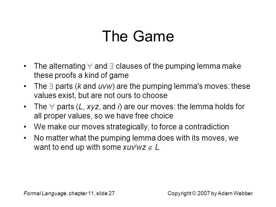 The Game The alternating  and  clauses of the pumping lemma make these proofs a kind of game.