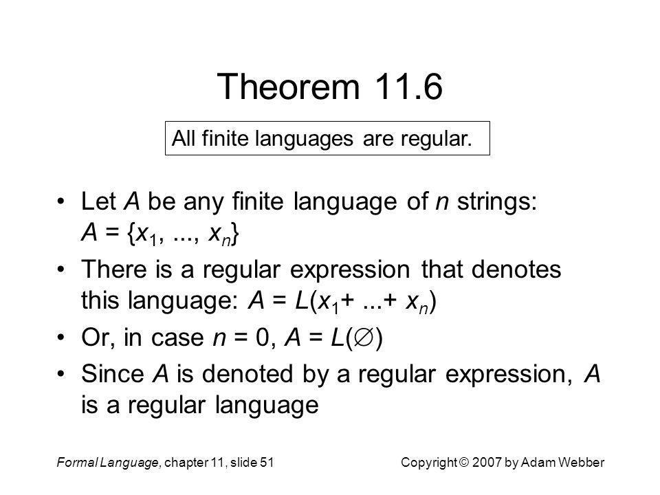 Theorem 11.6 All finite languages are regular. Let A be any finite language of n strings: A = {x1, ..., xn}