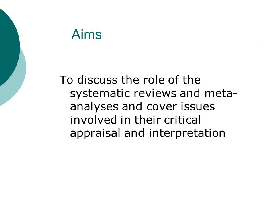 Aims To discuss the role of the systematic reviews and meta-analyses and cover issues involved in their critical appraisal and interpretation.