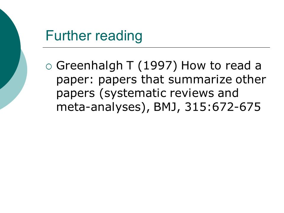 Further reading Greenhalgh T (1997) How to read a paper: papers that summarize other papers (systematic reviews and meta-analyses), BMJ, 315:672-675.