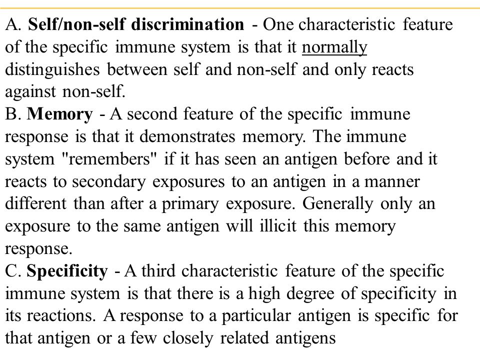 A. Self/non-self discrimination - One characteristic feature of the specific immune system is that it normally distinguishes between self and non-self and only reacts against non-self.