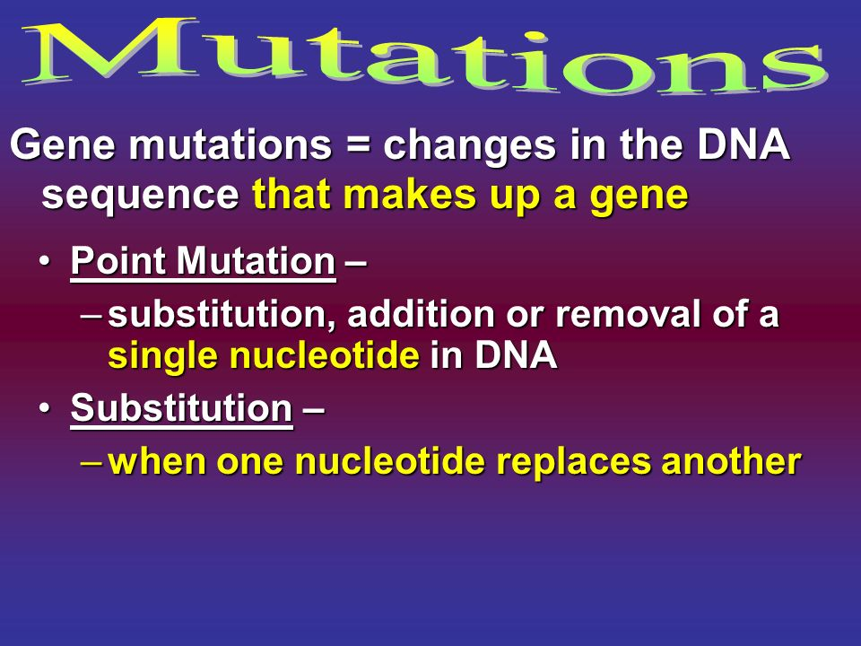 Gene mutations = changes in the DNA sequence that makes up a gene