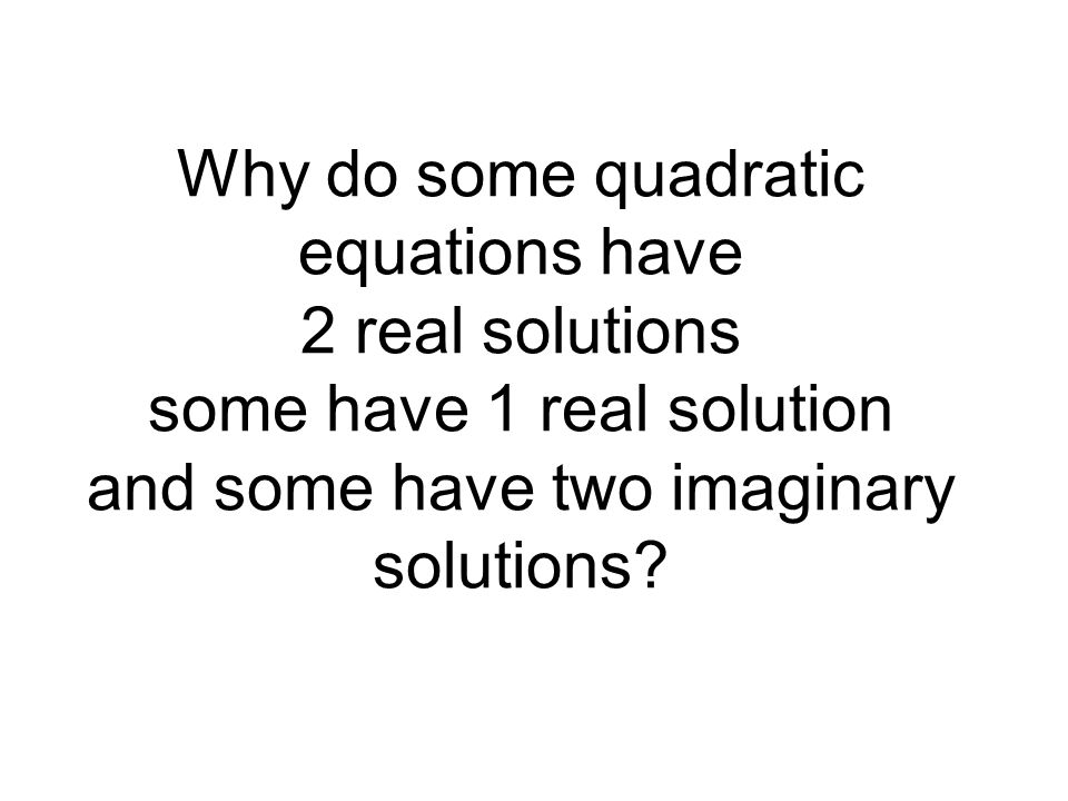 Why do some quadratic equations have 2 real solutions some have 1 real solution and some have two imaginary solutions