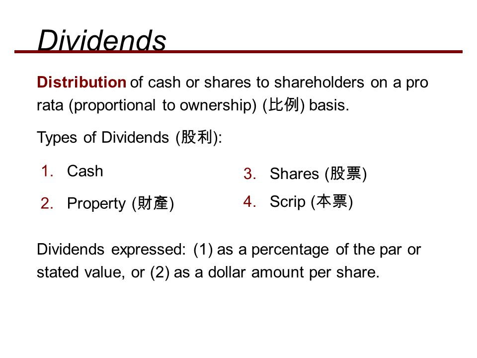 Dividends Distribution of cash or shares to shareholders on a pro rata (proportional to ownership) (比例) basis.
