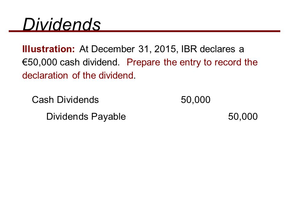 Dividends Illustration: At December 31, 2015, IBR declares a €50,000 cash dividend. Prepare the entry to record the declaration of the dividend.