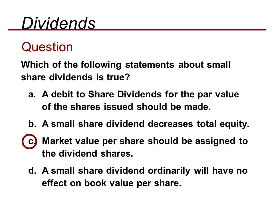 Dividends Question. Which of the following statements about small share dividends is true