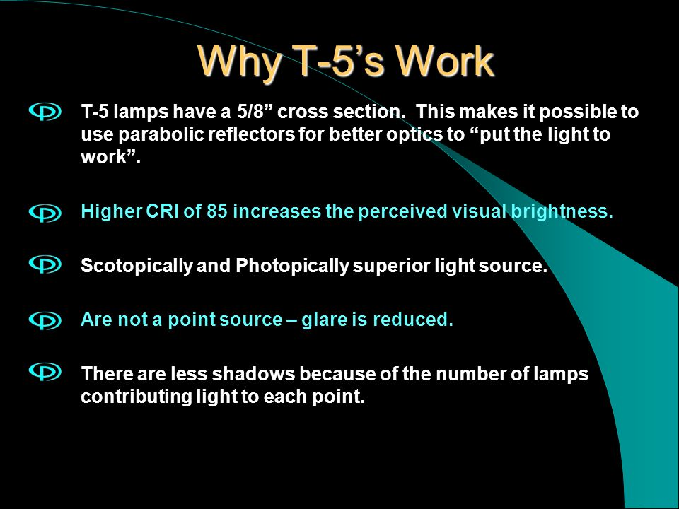 Why T-5's WorkT-5 lamps have a 5/8 cross section. This makes it possible to use parabolic reflectors for better optics to put the light to work .