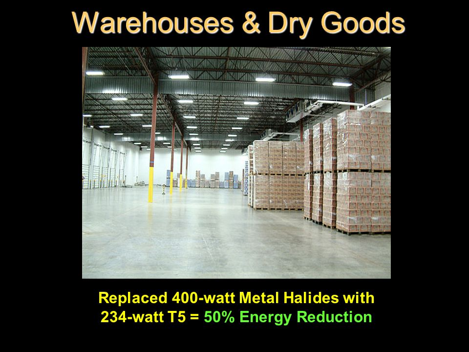 Warehouses & Dry Goods Replaced 400-watt Metal Halides with 234-watt T5 = 50% Energy Reduction