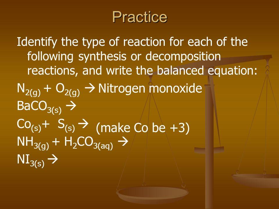 Practice N2(g) + O2(g)  BaCO3(s)  Co(s)+ S(s)  Nitrogen monoxide