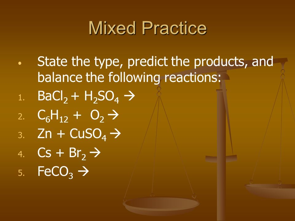 Mixed Practice State the type, predict the products, and balance the following reactions: BaCl2 + H2SO4 