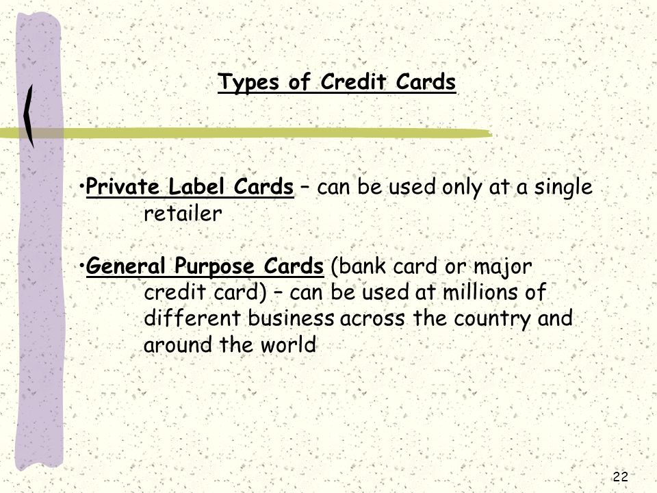 Types of Credit Cards Private Label Cards – can be used only at a single retailer.