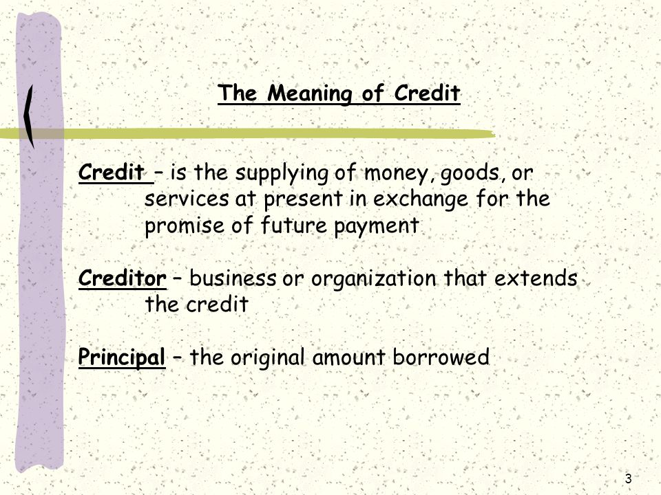 The Meaning of Credit Credit – is the supplying of money, goods, or services at present in exchange for the promise of future payment.