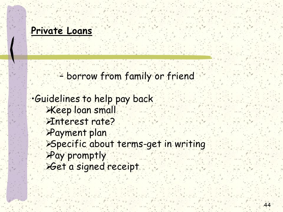 Private Loans – borrow from family or friend. Guidelines to help pay back. Keep loan small. Interest rate