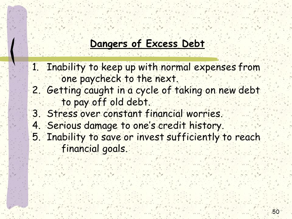 Dangers of Excess Debt. Inability to keep up with normal expenses from one paycheck to the next.
