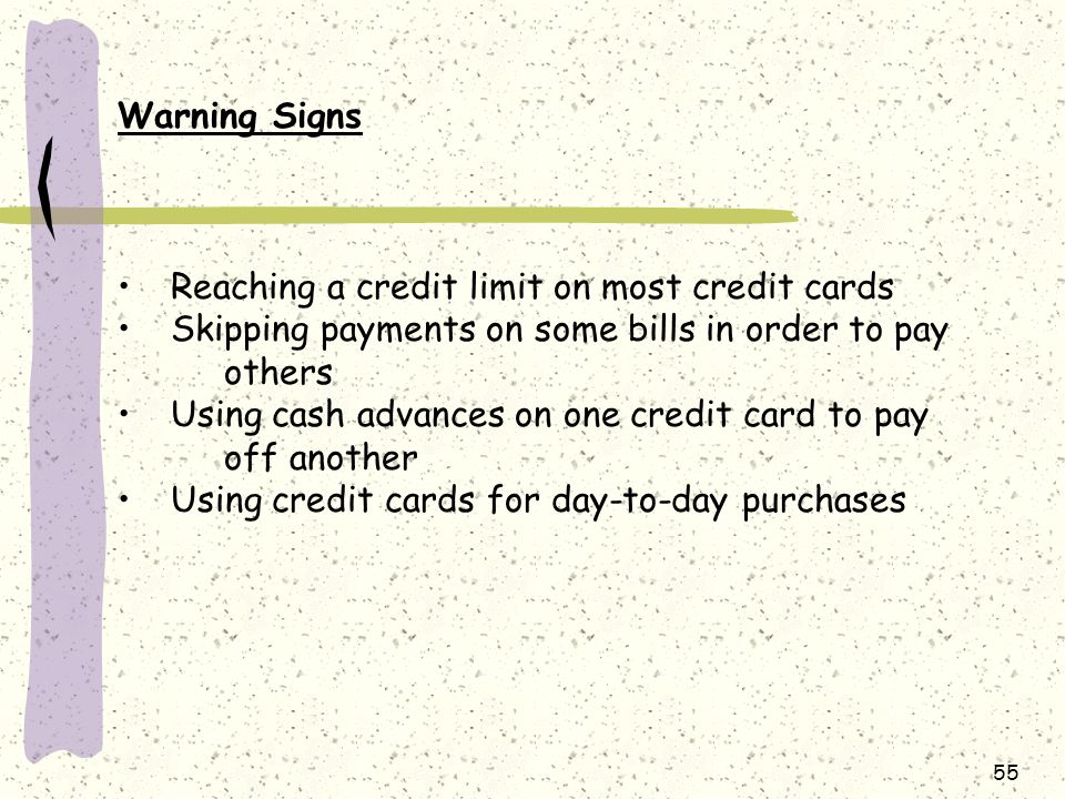 Warning Signs Reaching a credit limit on most credit cards. Skipping payments on some bills in order to pay others.