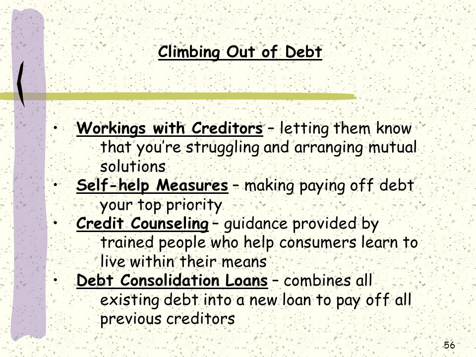 Climbing Out of Debt Workings with Creditors – letting them know that you're struggling and arranging mutual solutions.