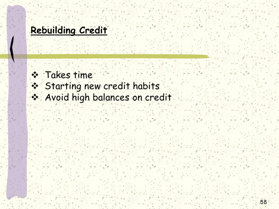 Rebuilding Credit Takes time Starting new credit habits Avoid high balances on credit