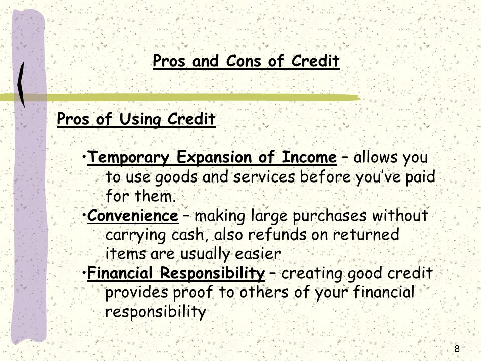 Pros and Cons of Credit Pros of Using Credit. Temporary Expansion of Income – allows you to use goods and services before you've paid for them.