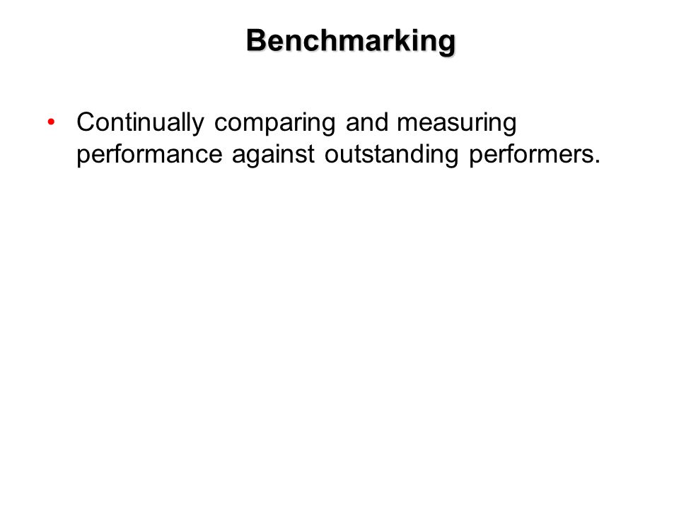 Benchmarking Continually comparing and measuring performance against outstanding performers.