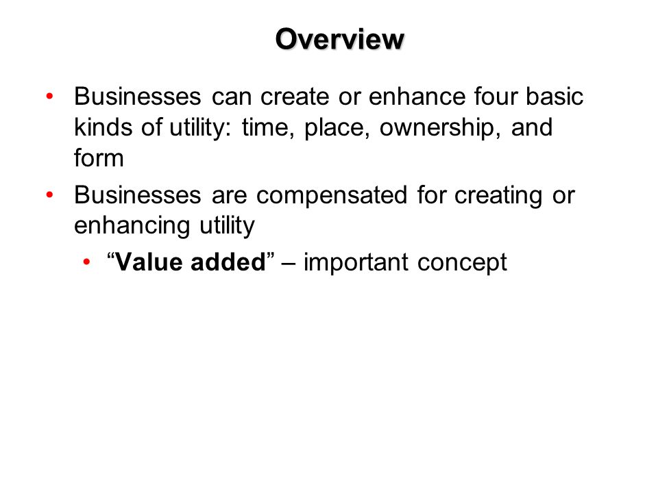 Overview Businesses can create or enhance four basic kinds of utility: time, place, ownership, and form.