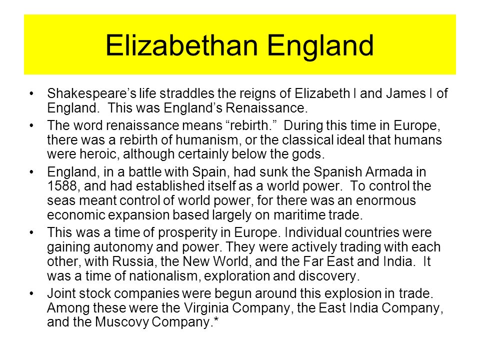 Elizabethan England Shakespeare's life straddles the reigns of Elizabeth I and James I of England. This was England's Renaissance.