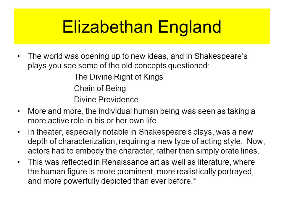 Elizabethan England The world was opening up to new ideas, and in Shakespeare's plays you see some of the old concepts questioned: