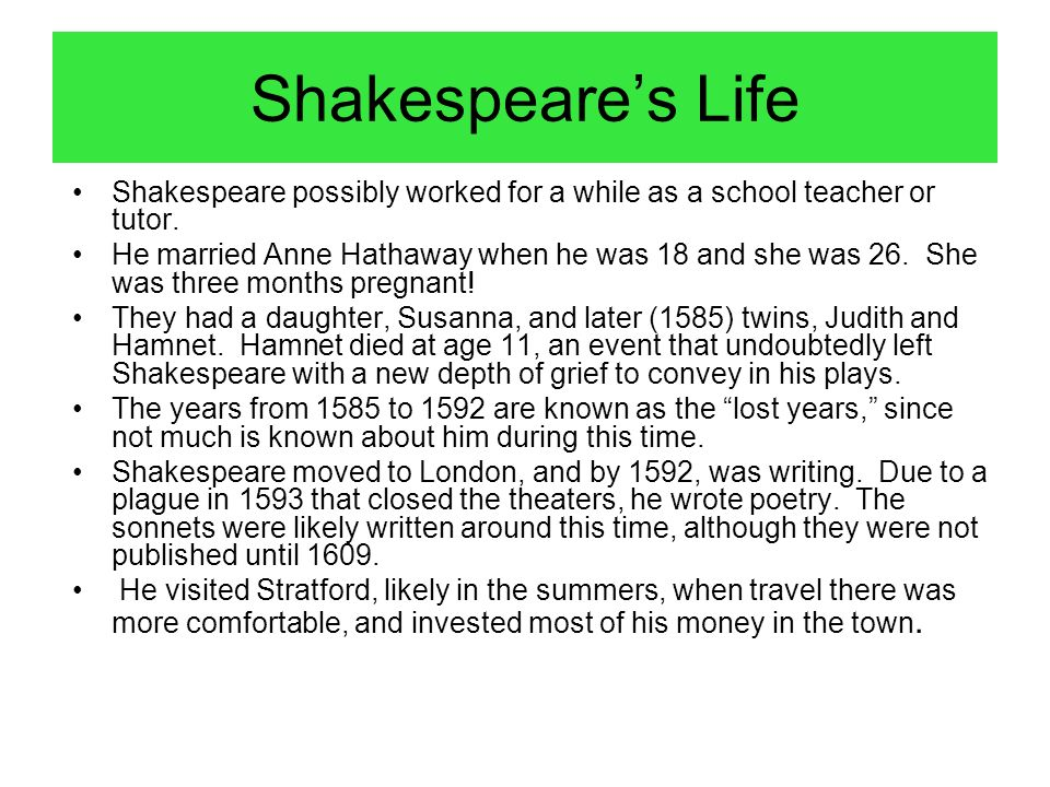 Shakespeare's Life Shakespeare possibly worked for a while as a school teacher or tutor.