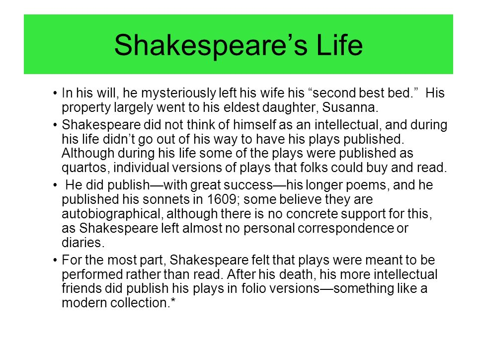 Shakespeare's Life In his will, he mysteriously left his wife his second best bed. His property largely went to his eldest daughter, Susanna.