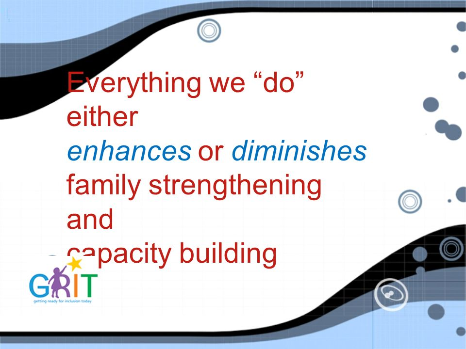 Everything we do either enhances or diminishes family strengthening and capacity building