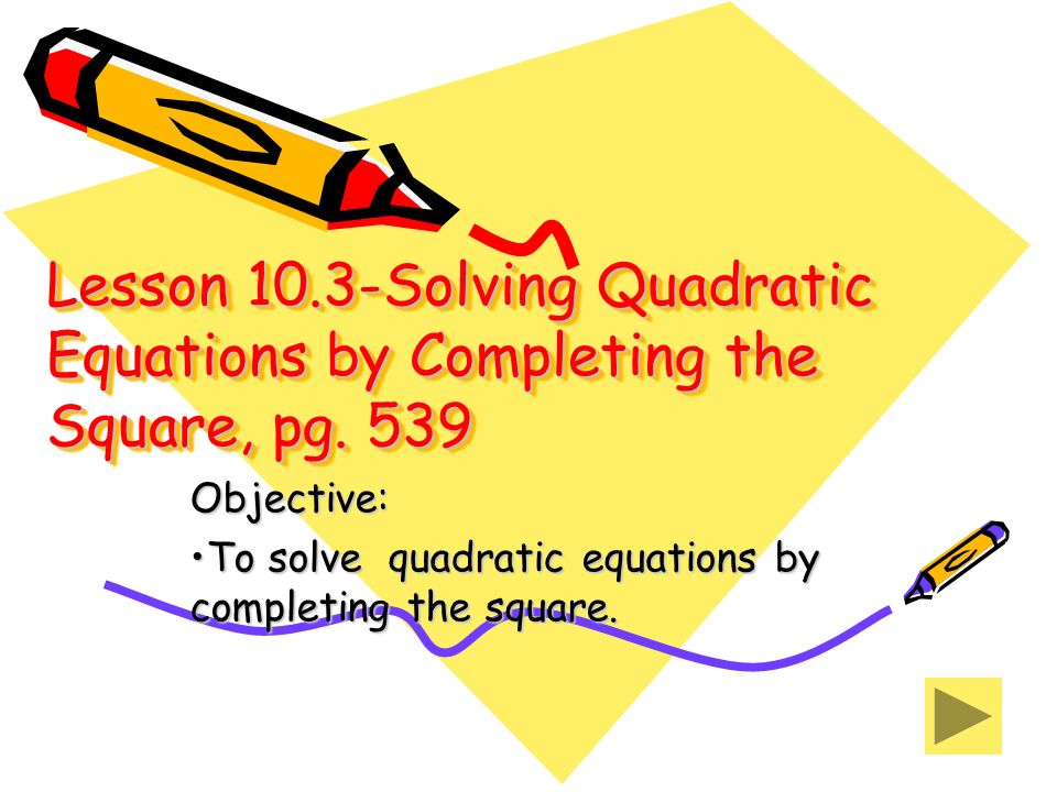 Objective: To solve quadratic equations by completing the square.