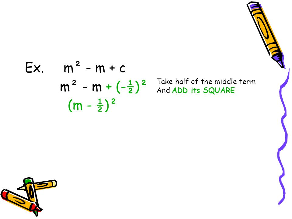 Ex. m² - m + c m² - m + (-½)² (m - ½)² Take half of the middle term