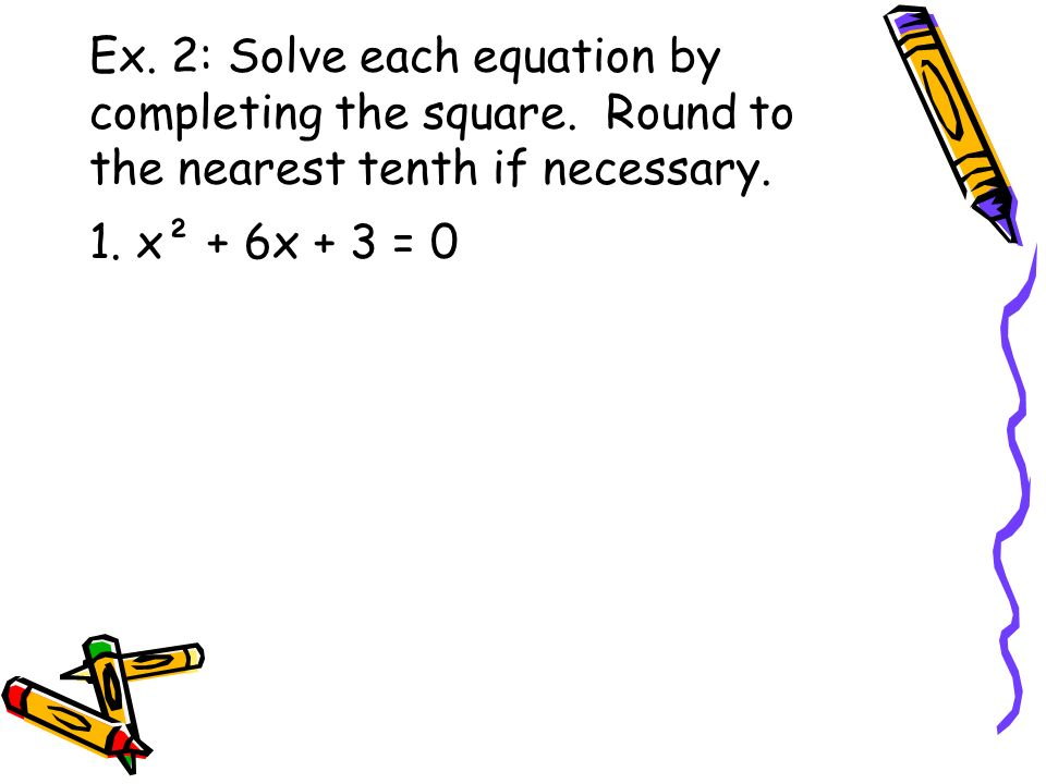 Ex. 2: Solve each equation by completing the square