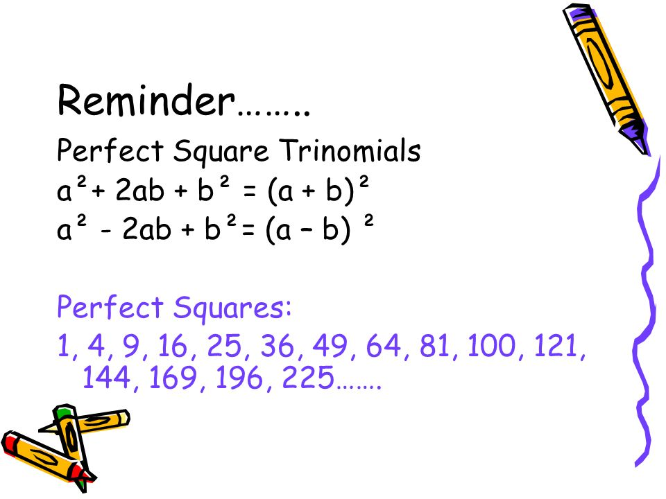 Reminder…….. Perfect Square Trinomials a²+ 2ab + b² = (a + b)²