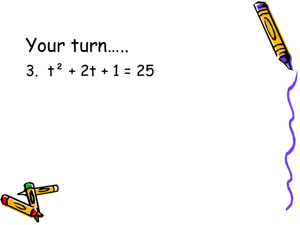 Your turn….. 3. t² + 2t + 1 = 25