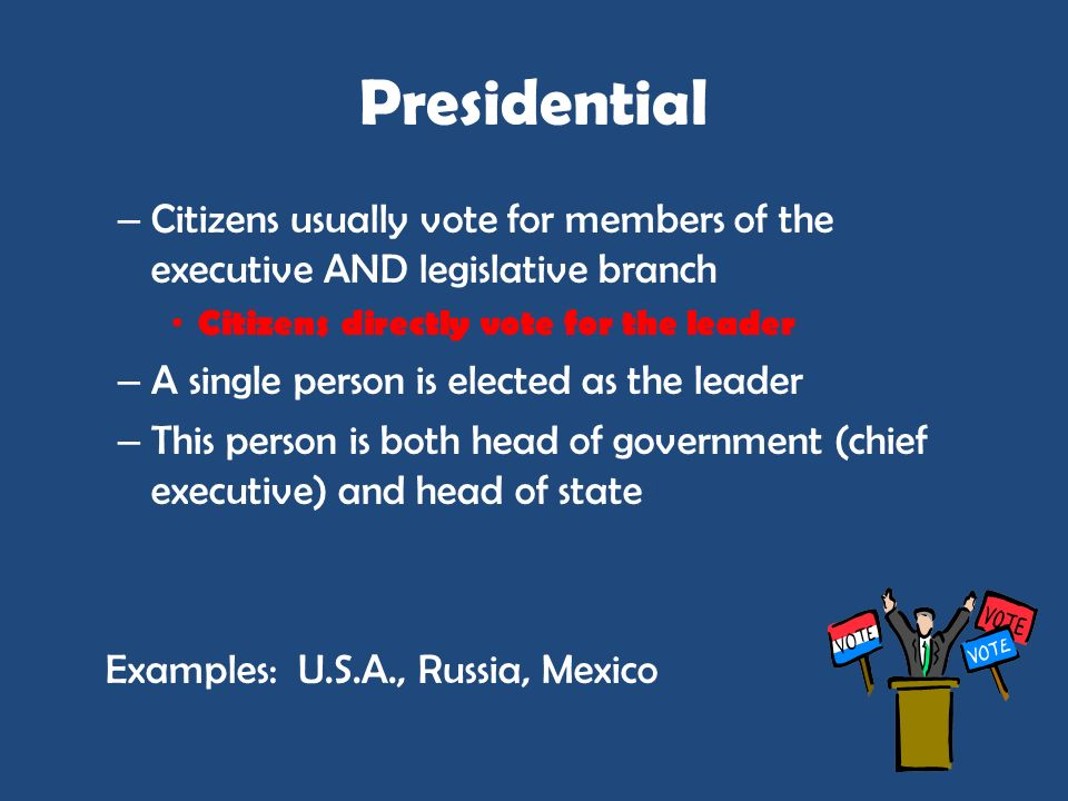 PresidentialCitizens usually vote for members of the executive AND legislative branch. Citizens directly vote for the leader.